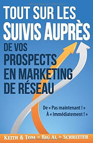 Tout Sur les Suivis Auprès de Vos Prospects en Marketing de Réseau: De « Pas maintenant ! » À « Immédiatement ! » par  Keith Schreiter, Tom « Big Al » Schreiter