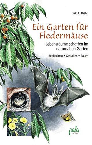 Ein Garten für Fledermäuse: Lebensräume schaffen im naturnahen Garten - Beobachten - Gestalten - Bauen