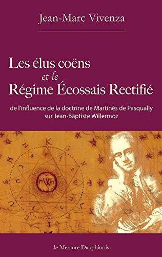 Les élus coëns et le Régime Ecossais Rectifié: de l'influence de la doctrine de Martinès de Pasqually sur Jean-Baptiste Willermoz