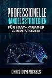 Professionelle Handelsstrategien für (Day-)Trader & Investoren: Nachhaltig profitable Strategien aus dem Professionellen- & Eigen-Handel für Forex, CfD, Aktien, Rohstoffe & Futures