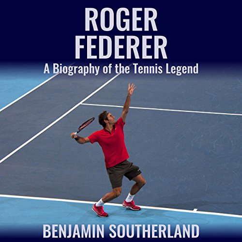 Roger Federer: A Biography of the Tennis Legend - Benjamin Southerland - Unabridged