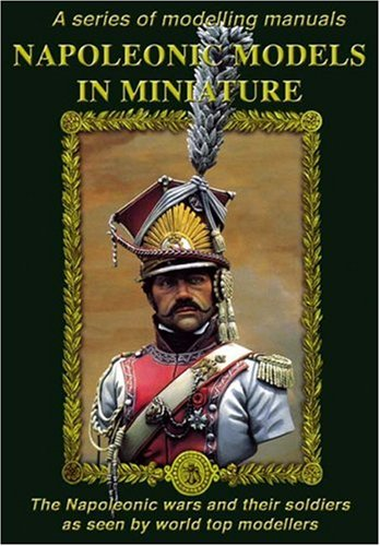 Napoleonic Models in Miniature: The Napoleonic Wars and Their Soldiers as Seen by World Top Modellers