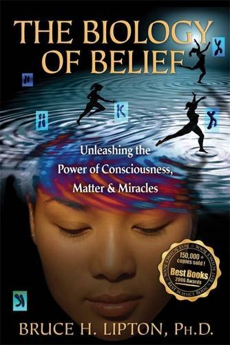 Biology Of Belief, The: Unleasing the Power of Consciousness, Matter and Miracles