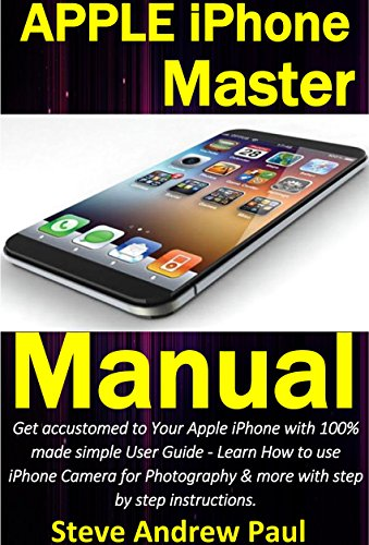 Apple iPhone Master Manual: Get accustomed to Your Apple iPhone with 100% made simple User Guide - Learn How to use iPhone Camera for Photography & more ... step by - Missing 8 Manual Ios