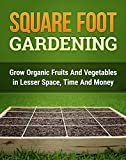 Square Foot Gardening: Grow Organic Fruits and Vegetables with Lesser Space, Time and Money (Square Foot Gardening for Beginners Book 1)