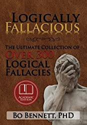 Logically Fallacious: The Ultimate Collection of Over 300 Logical Fallacies (Academic Edition) by PhD Bo Bennett (2015-04-01)