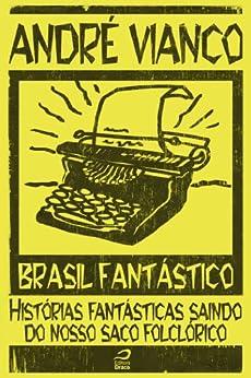 Brasil Fantástico - Histórias fantásticas saindo do nosso saco folclórico par [Vianco, André]