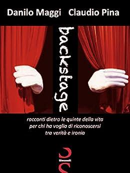 Backstage: Racconti dietro le quinte della vita, per chi ha voglia di riconoscersi, tra verità e ironia. di [Claudio Pina, Danilo Maggi]
