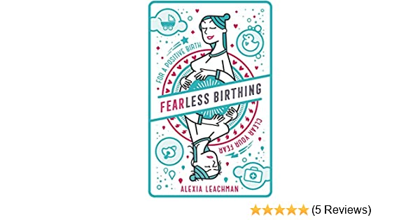 Fearless birthing clear your fears for a positive birth a fearless birthing clear your fears for a positive birth a practical guide to a stress free pregnancy and positive childbirth experience no matter the fandeluxe Gallery