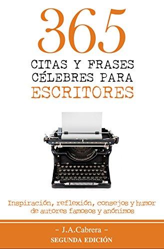 365 Citas y Frases Célebres para Escritores: Inspiración, reflexión, consejos y humor de autores famosos y anónimos por J.A. Cabrera
