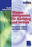 Wissensmanagement für Marketing und Vertrieb: Kompetenz steigern und Märkte erobern