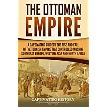 The Ottoman Empire: A Captivating Guide to the Rise and Fall of the Turkish Empire and its Control Over Much of Southeast Europe, Western Asia, and North Africa (English Edition)