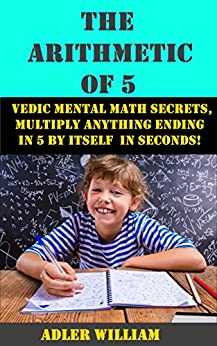 The Arithmetic of 5: Vedic Mental Math Secrets, Multiply Anything Ending in 5 is Seconds! by [William, Adler]