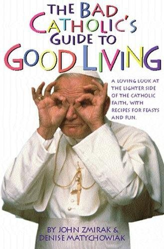 The Bad Catholic's Guide to Good Living: A Loving Look at the Lighter Side of the Catholic Faith, with Recipes for Feasts and Fun (Bad Catholic's Guides)