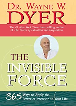 The Invisible Force: 365 Ways to Apply the Power of Intention to Your Life by [Dyer, Wayne]