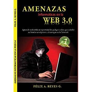 """""""AMENAZAS INFORMÁTICAS EN LA WEB 3.0"""": Guía para aprender a identificar y prevenir los riesgos a los que usted  y su familia, se exponen, al navegar"""