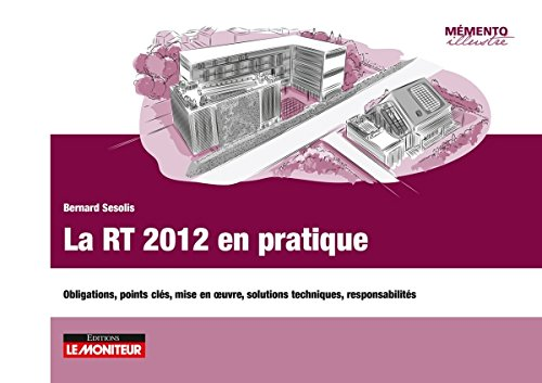 La RT 2012 en pratique: Obligations, points clés, mise en uvre, solutions techniques, responsabilités