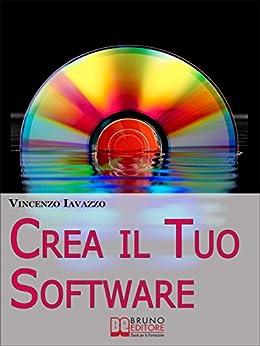 Crea il Tuo Software. Imparare a Programmare e a Realizzare Software con i più Grandi Linguaggi di Programmazione. (Ebook Italiano - Anteprima Gratis): ... con i più Grandi Linguaggi di Programmazione di [Iavazzo, Vincenzo]