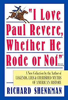 """I Love Paul Revere, Whether He Rode Or Not"": A Collection of Legends, Lies, & Cherished Myths of American par [Shenkman, Richard]"