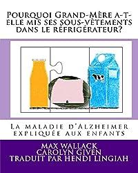 Pourquoi Grand-Mère a-t-elle mis ses sous-vêtements dans le réfrigérateur?: La maladie d'Alzheimer expliquée aux enfants