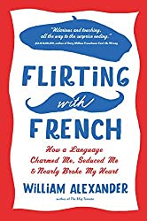 Flirting with French: How a Language Charmed Me, Seduced Me, and Nearly Broke My Heart by William Alexander (2014-09-16)