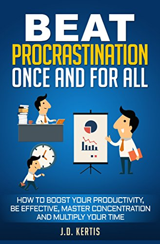 Beat Procrastination Once And For All: How To Boost Your Productivity, Be Effective, Master Concentration And Multiply Your Time (English Edition)