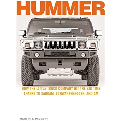 Hummer: How the Little Truck Company Hit the Big Time, Thanks to Saddam, Schwarzenegger, and GM: How the Little Truck Company Hit the Big Time, Thanks to Saddam, Schwarzenegger and GM