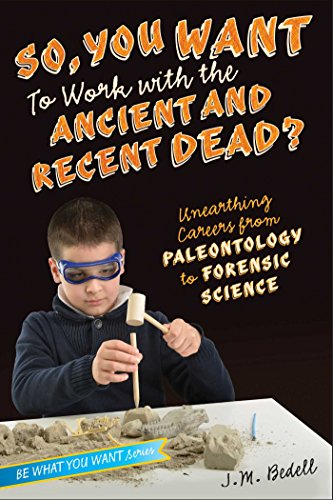 So, You Want To Work With The Ancient And Recent Dead?: Unearthing Careers From Paleontology To Forensic Science (be What You Want) por J. M. Bedell epub