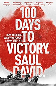 100 Days to Victory: How the Great War Was Fought and Won 1914-1918 by [David, Saul]