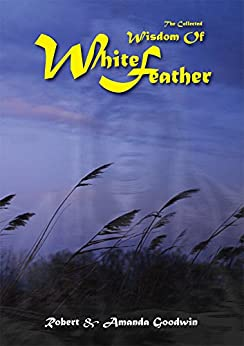 The Collected Wisdom of White Feather by [Goodwin, Robert]