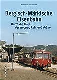 Die Bergisch-Märkische Eisenbahn. Durch die Täler von Wupper, Ruhr und Volme: Bildband mit historischen Fotografien, die die Geschichte der bekannten ... und Ruhr erzählen (Auf Schienen unterwegs)