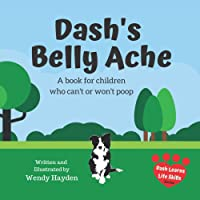 Dash's Belly Ache: A book for children who can't or won't poop (Dash Learns Life Skills)