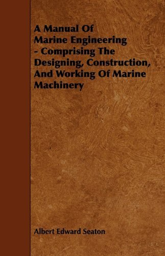 A Manual Of Marine Engineering - Comprising The Designing, Construction, And Working Of Marine Machinery by Seaton, Albert Edward (2009) Paperback