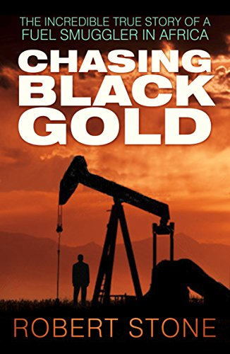 Chasing Black Gold: The Incredible True Story of a Fuel Smuggler in Africa by [Stone, Robert]