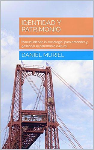 Identidad y patrimonio: Manual (desde la sociología) para entender y gestionar el patrimonio cultural por Daniel Muriel
