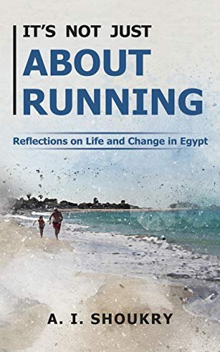 It's Not Just About Running: Reflections on Life and Change in Egypt por A. I. Shoukry