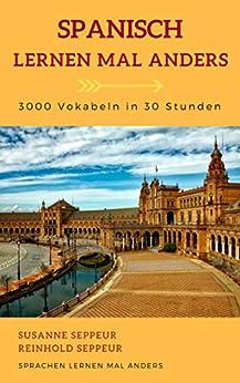 Spanisch mal anders - 3000 Vokabeln in 30 Stunden: Systematisches Merken von 3000 spanischen Vokabeln mit innovativen Gedächtnistechniken von [Seppeur, Reinhold]