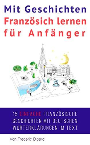 Mit Geschichten Französich lernen für Anfänger: Verbessern Sie Ihr Hör- und Leseverständnis in Französisch (French Edition)