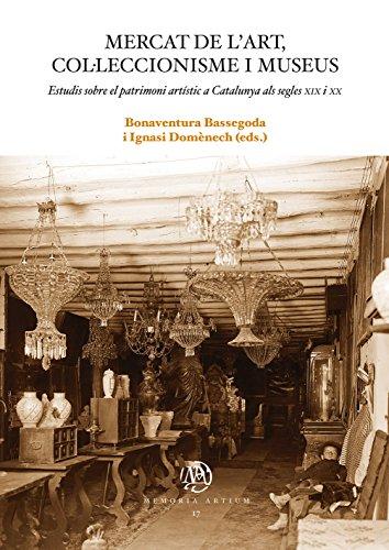 Mercat de l'art, col·leccionisme i museus. Estudis sobre el patrimoni artístic a Catalunya als segles XIX i XX (eBook) (Catalan Edition)