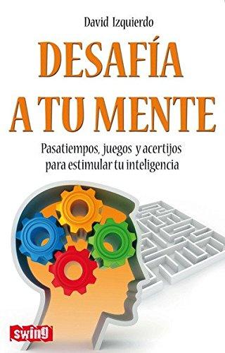 Desafía a tu mente: Pasatiempos, juegos y acertíjos para estimular tu inteligencia por David Izquierdo