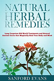 Natural Herbal Remedies: Long Forgotten Old World Treatments and Natural Ancient Cures that Magically Heal Your Mind and Body (Herbal Remedies - Holistic ... - Natural Remedies) (English Edition) par [Evans, Sanford]