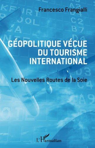 Géopolitique vécue du tourisme international: Les Nouvelles Routes de la Soie par Francesco Frangialli