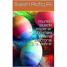 mundo puede esperar mucho más drama electoral para definir (Spanish Edition)