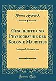 Geschichte und Physiographie der Kolonie Mauritius: Inaugural-Dissertation (Classic Reprint)