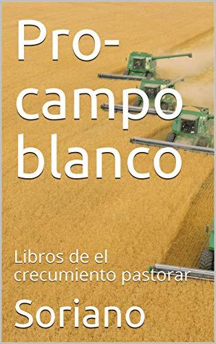 Pro-campo blanco: Libros de el crecumiento pastorar (Contruyendo un templo de adoracion  nº 1) por Soriano