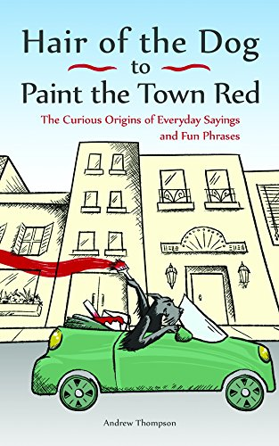 Hair of the Dog to Paint the Town Red: The Curious Origins of Everyday Sayings and Fun Phrases por Andrew Thompson