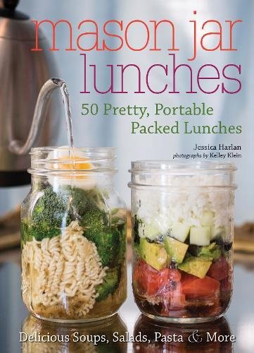 Mason Jar Lunches: 50 Pretty, Portable Packed Lunches (Including) Delicious Soups, Salads, Pastas and More