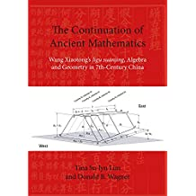 The Continuation of Ancient Mathematics: Wang Xiaotong's Jigu Suanjing, Algebra and Geometry in Seventh-Century China (Nias Reports, Band 51)