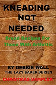 Kneading Not Needed: Christmas Sampler: Bread Recipes For Those With Arthritis (The Lazy Baker Series Book 5) (English Edition) par [Wall, Debbie]