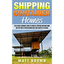 Shipping Container Homes: The Ultimate Beginner's Guide to Living in a Shipping Container Home and Tiny House Living Including Ideas and Examples of Designs (English Edition)